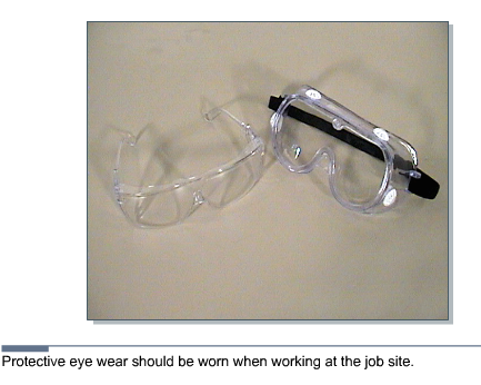 3.4.2 Eye protection Figure 1 Eye Protection Eyes are much easier to protect than to repair. Safety glasses should be worn when cutting, drilling, sawing, or working in a crawl space.