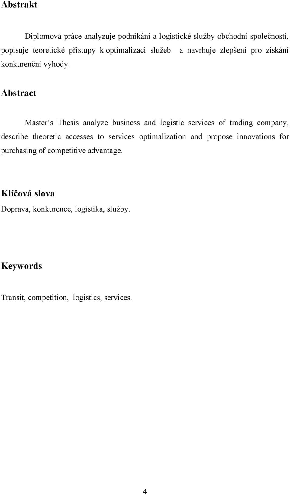 Abstract Master s Thesis analyze business and logistic services of trading company, describe theoretic accesses to services