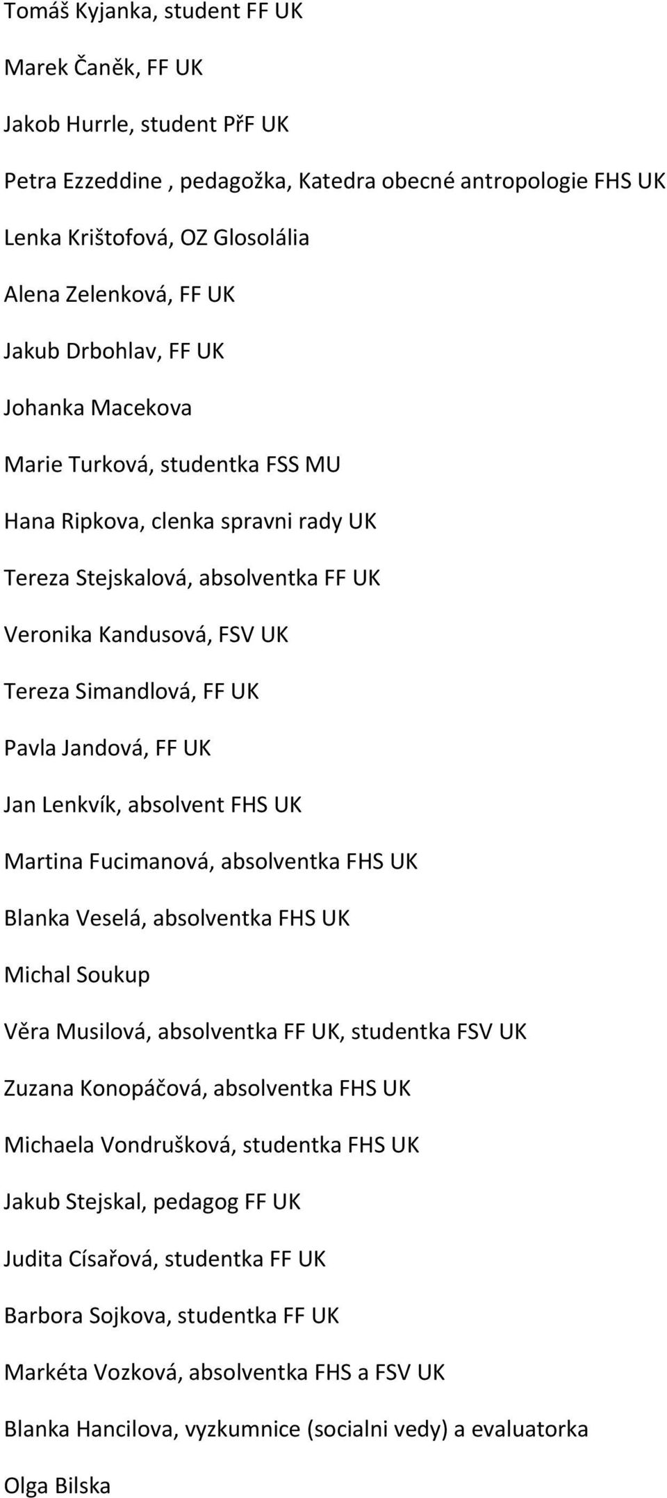 Pavla Jandová, FF UK Jan Lenkvík, absolvent FHS UK Martina Fucimanová, absolventka FHS UK Blanka Veselá, absolventka FHS UK Michal Soukup Věra Musilová, absolventka FF UK, studentka FSV UK Zuzana