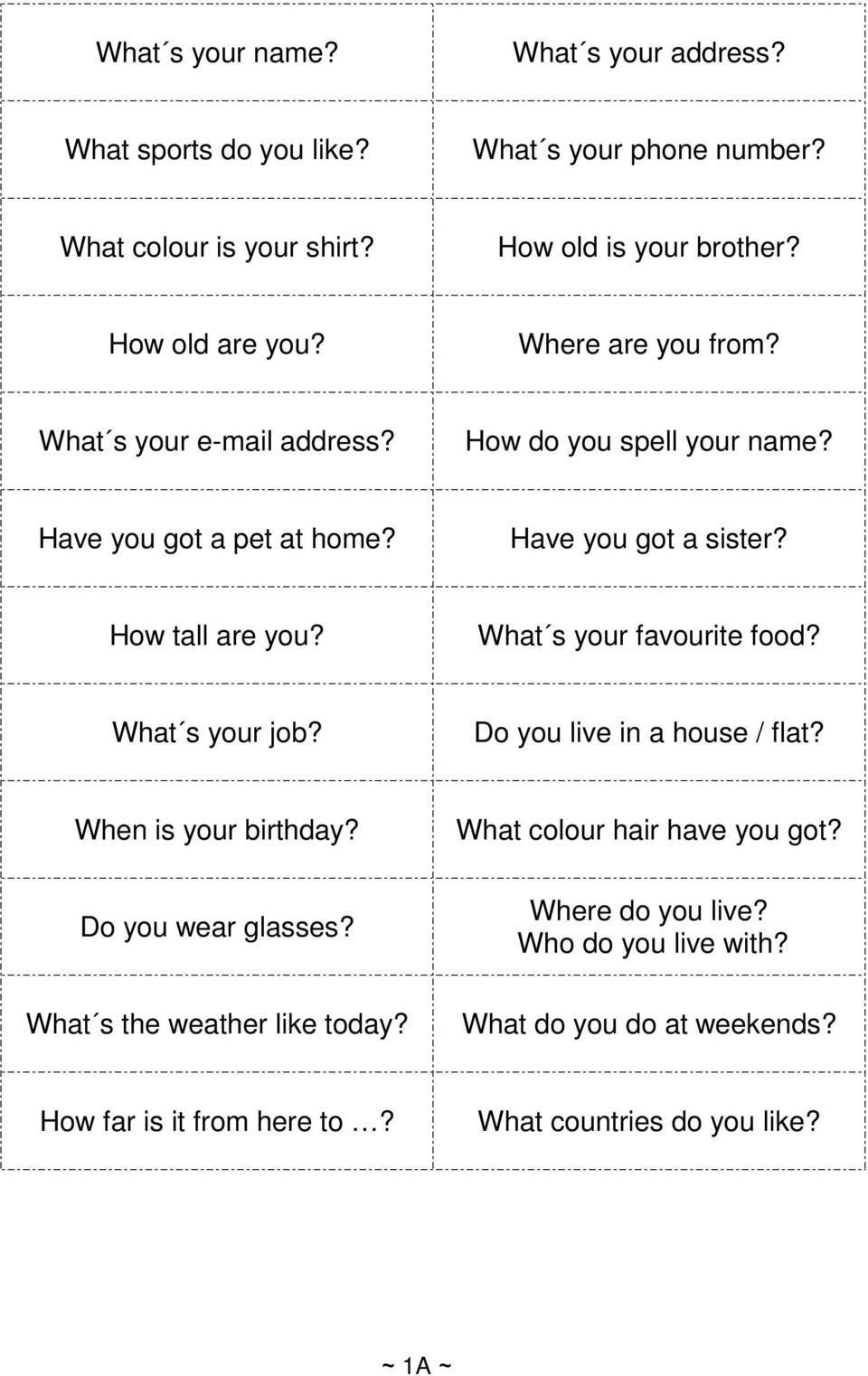 How tall are you? What s your favourite food? What s your job? Do you live in a house / flat? When is your birthday? What colour hair have you got?
