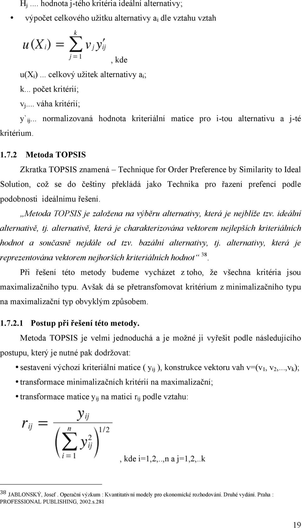 2 Metoda TOPSIS Zkratka TOPSIS znamená Technique for Order Preference by Similarity to Ideal Solution, což se do češtiny překládá jako Technika pro řazení prefencí podle podobnosti ideálnímu řešení.