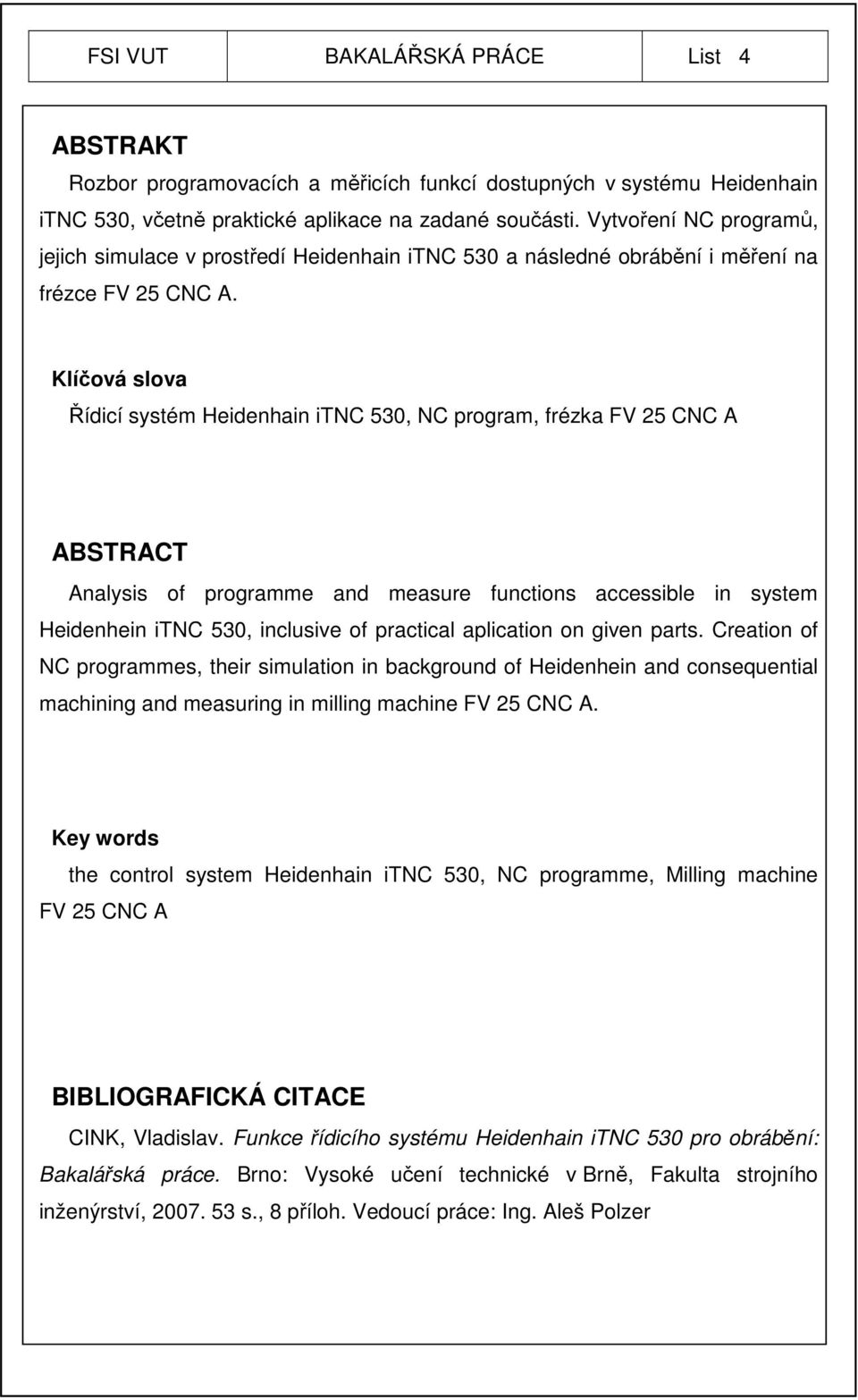 Klíčová slova Řídicí systém Heidenhain itnc 530, NC program, frézka FV 25 CNC A ABSTRACT Analysis of programme and measure functions accessible in system Heidenhein itnc 530, inclusive of practical