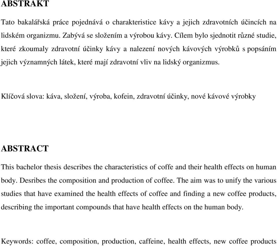 Klíčová slova: káva, složení, výroba, kofein, zdravotní účinky, nové kávové výrobky ABSTRACT This bachelor thesis describes the characteristics of coffe and their health effects on human body.