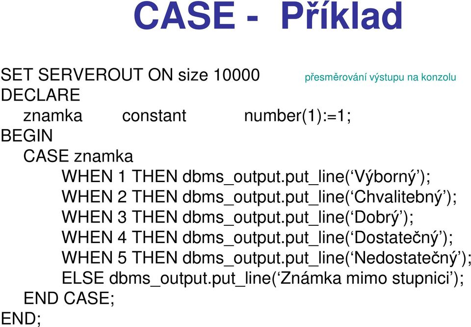 put_line( Chvalitebný ); WHEN 3 THEN dbms_output.put_line( Dobrý ); WHEN 4 THEN dbms_output.