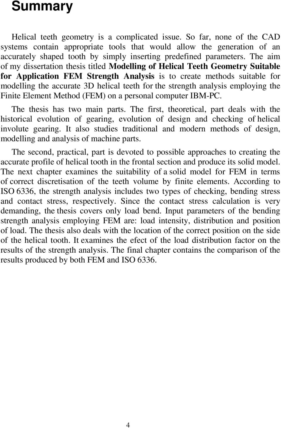 The aim of my dissertation thesis titled Modelling of Helical Teeth Geometry Suitable for Application FEM Strength Analysis is to create methods suitable for modelling the accurate 3D helical teeth