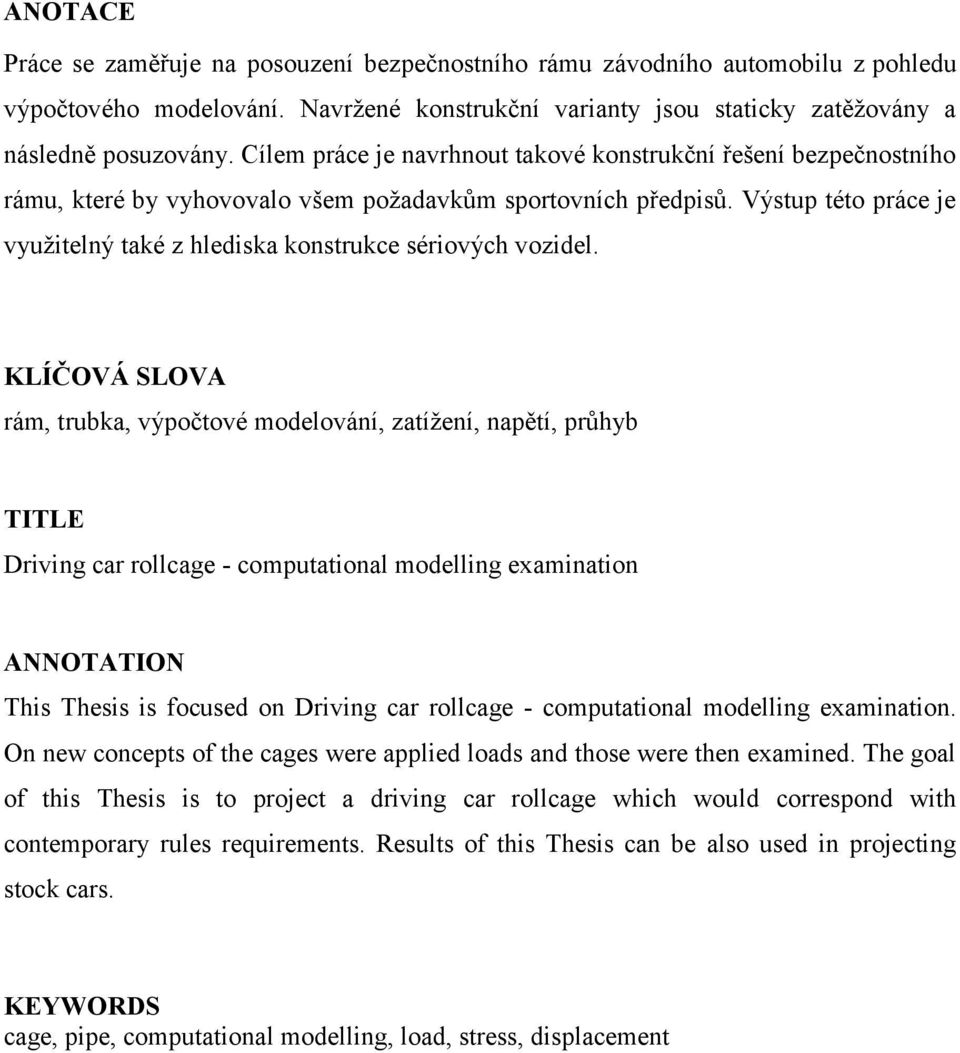 KLÍČOVÁ SLOVA rám, trubka, výpčtvé mdelvání, zatíţení, napětí, průhyb TITLE Driving car rllcage - cmputatinal mdelling examinatin ANNOTATION This Thesis is fcused n Driving car rllcage - cmputatinal
