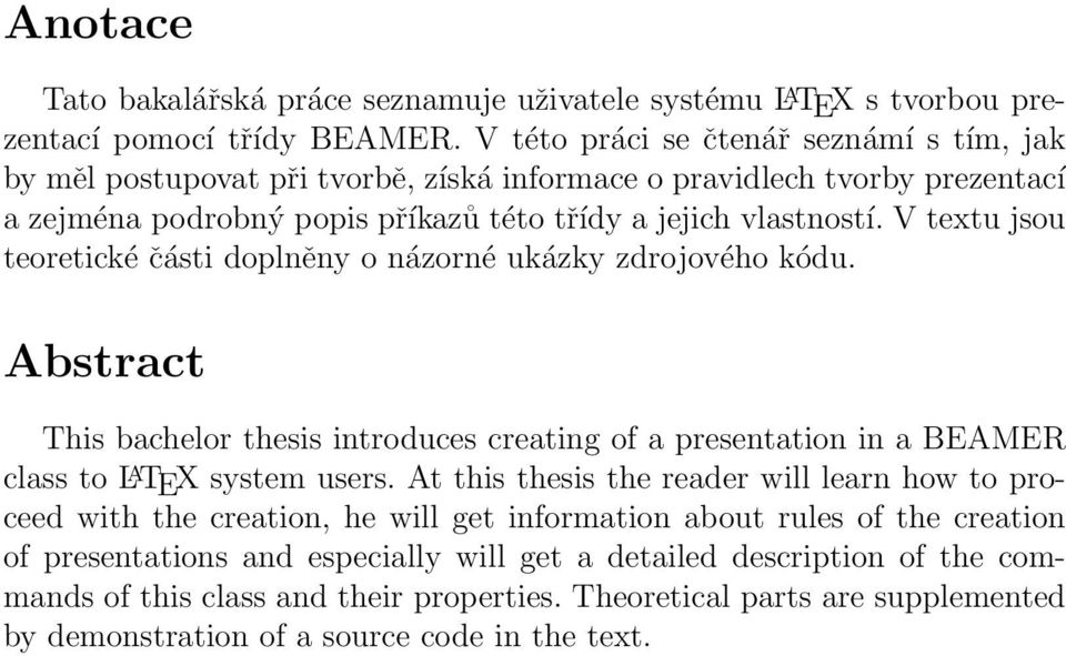 V textu jsou teoretické části doplněny o názorné ukázky zdrojového kódu. Abstract This bachelor thesis introduces creating of a presentation in a BEAMER class to L A TEX system users.