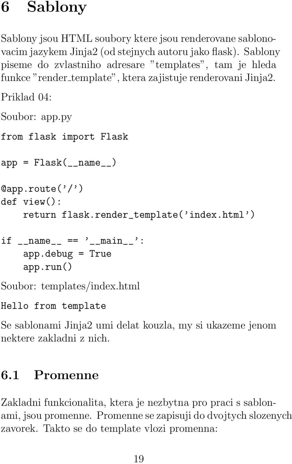 py from flask import Flask app = Flask( name ) @app.route( / ) def view(): return flask.render_template( index.html ) if name == main : app.debug = True app.run() Soubor: templates/index.