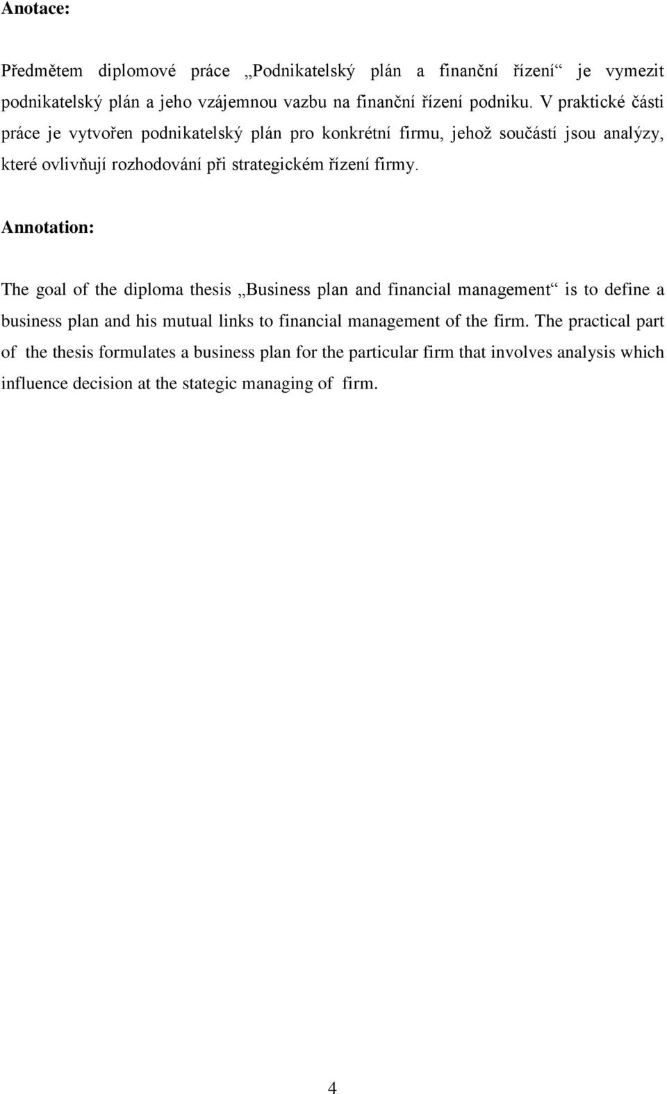 Annotation: The goal of the diploma thesis Business plan and financial management is to define a business plan and his mutual links to financial management of the
