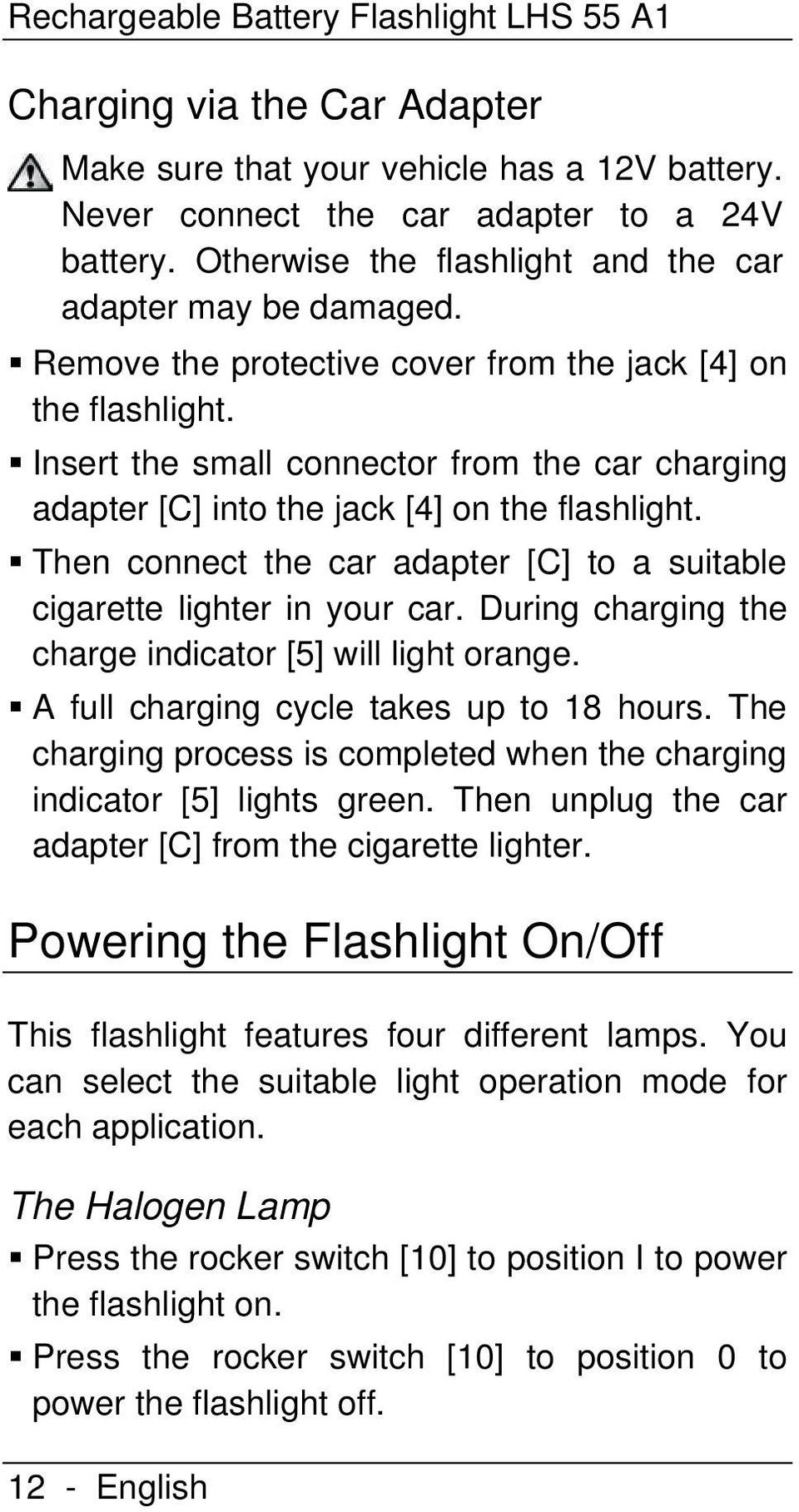 Insert the small connector from the car charging adapter [C] into the jack [4] on the flashlight. Then connect the car adapter [C] to a suitable cigarette lighter in your car.