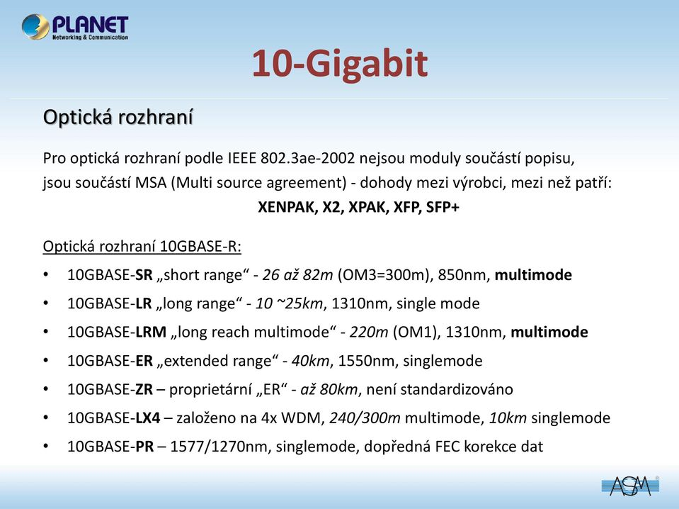 10GBASE-R: 10GBASE-SR short range - 26 až 82m (OM3=300m), 850nm, multimode 10GBASE-LR long range - 10 ~25km, 1310nm, single mode 10GBASE-LRM long reach multimode -
