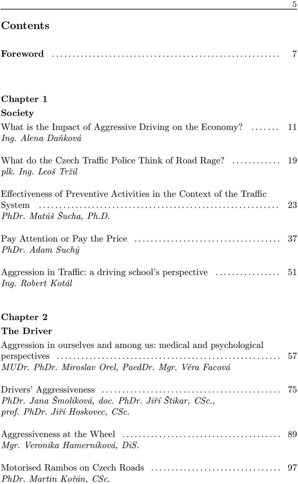 Robert Kotál Chapter 2 The Driver Aggression in ourselves and among us: medical and psychological perspectives... 57 MUDr. PhDr. Miroslav Orel, PaedDr. Mgr. Věra Facová Drivers Aggressiveness.