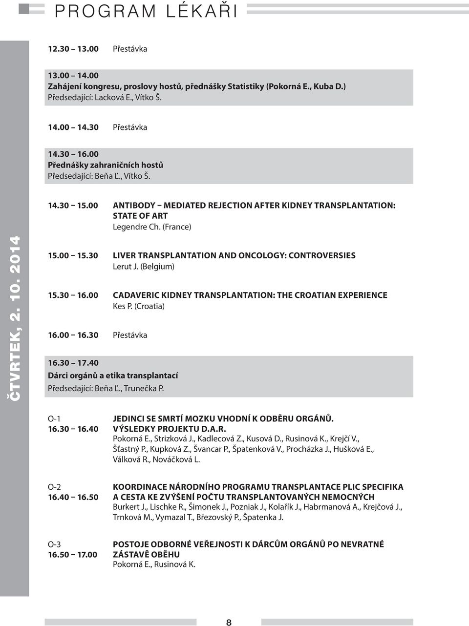 30 LIVER TRANSPLANTATION AND ONCOLOGY: CONTROVERSIES Lerut J. (Belgium) 15.30 16.00 CADAVERIC KIDNEY TRANSPLANTATION: THE CROATIAN EXPERIENCE Kes P. (Croatia) 16.00 16.30 Přestávka 16.30 17.