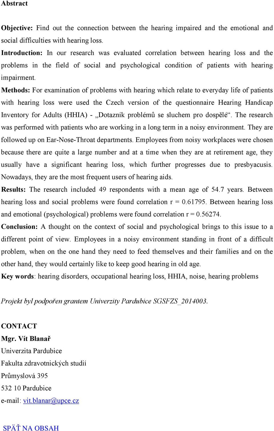 Methods: For examination of problems with hearing which relate to everyday life of patients with hearing loss were used the Czech version of the questionnaire Hearing Handicap Inventory for Adults
