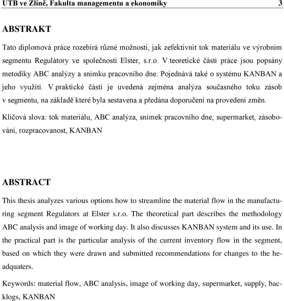 Klíčová slova: tok materiálu, ABC analýza, snímek pracovního dne, supermarket, zásobování, rozpracovanost, KANBAN ABSTRACT This thesis analyzes various options how to streamline the material flow in