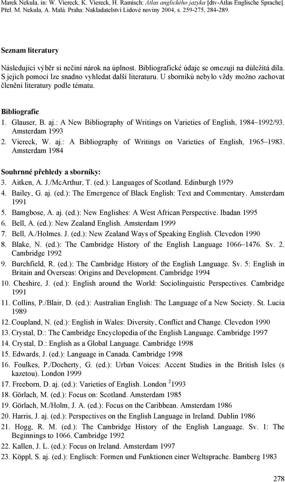 Viereck, W. aj.: A Bibliography of Writings on Varieties of English, 1965 1983. Amsterdam 1984 Souhrnné přehledy a sborníky: 3. Aitken, A. J./McArthur, T. (ed.): Languages of Scotland.