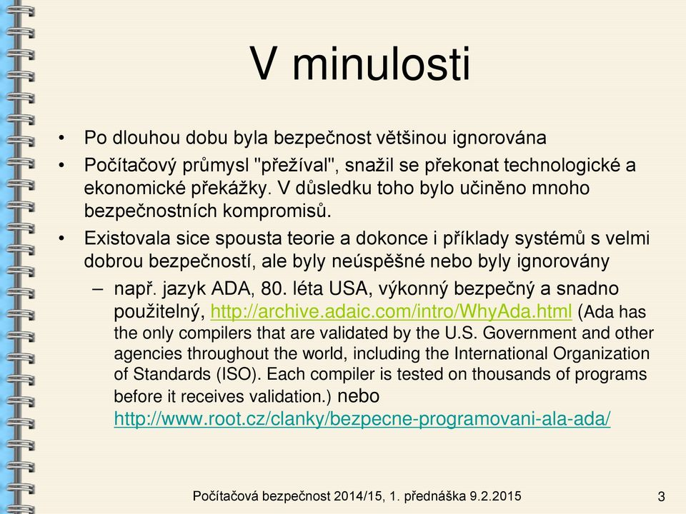 jazyk ADA, 80. léta USA, výkonný bezpečný a snadno použitelný, http://archive.adaic.com/intro/whyada.html (Ada has the only compilers that are validated by the U.S. Government and other agencies throughout the world, including the International Organization of Standards (ISO).