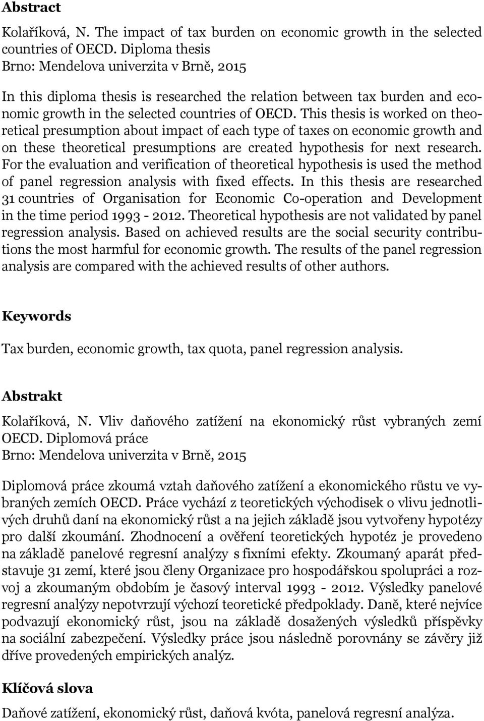 This thesis is worked on theoretical presumption about impact of each type of taxes on economic growth and on these theoretical presumptions are created hypothesis for next research.