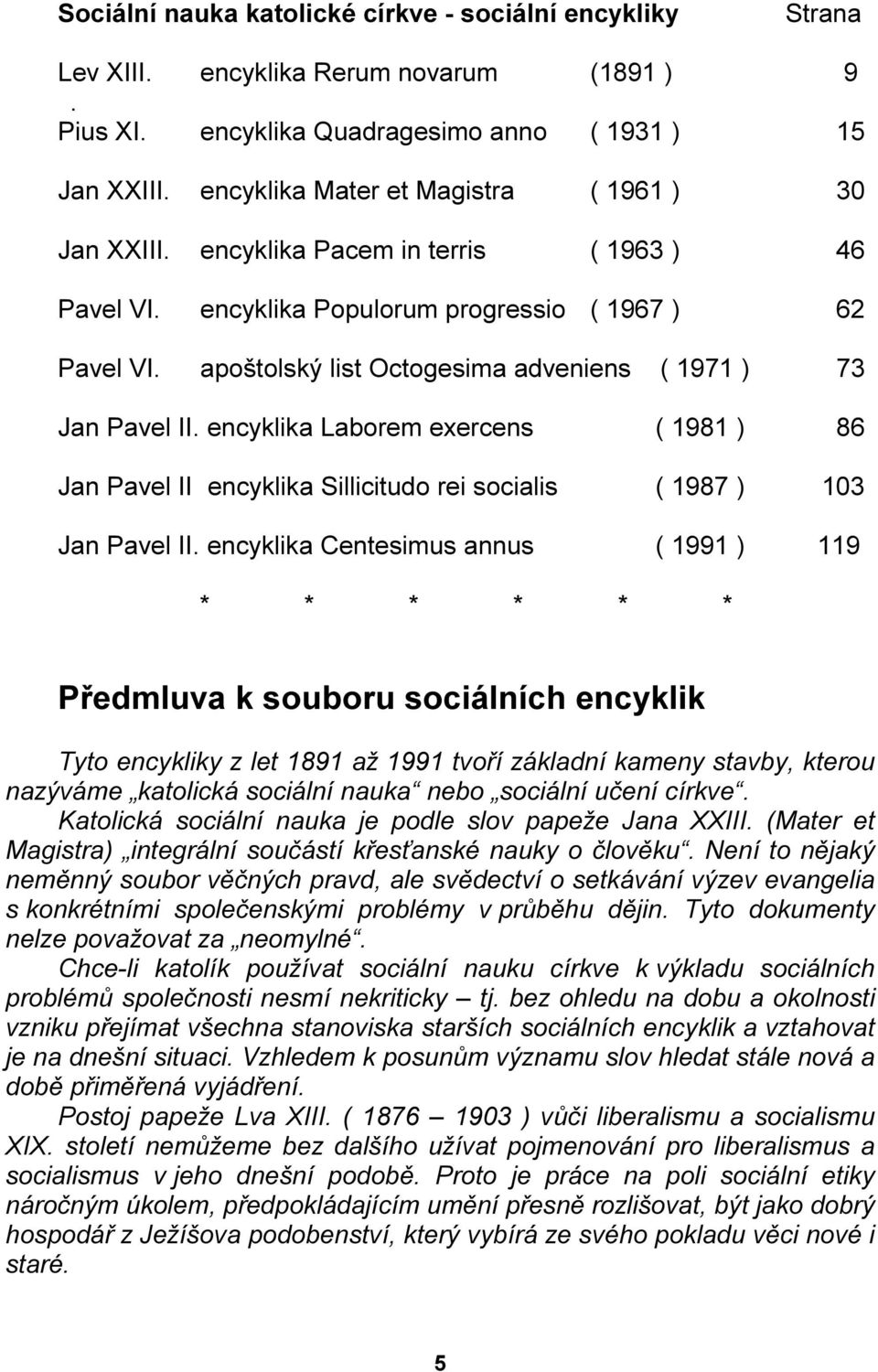 apoštolský list Octogesima adveniens ( 1971 ) 73 Jan Pavel II. encyklika Laborem exercens ( 1981 ) 86 Jan Pavel II encyklika Sillicitudo rei socialis ( 1987 ) 103 Jan Pavel II.