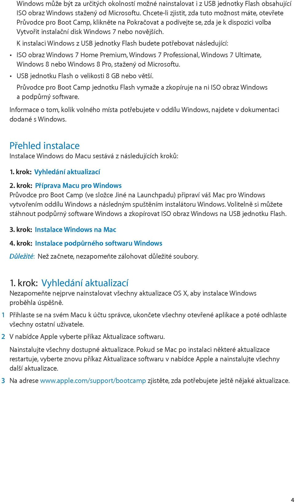 K instalaci Windows z USB jednotky Flash budete potřebovat následující: ISO obraz Windows 7 Home Premium, Windows 7 Professional, Windows 7 Ultimate, Windows 8 nebo Windows 8 Pro, stažený od