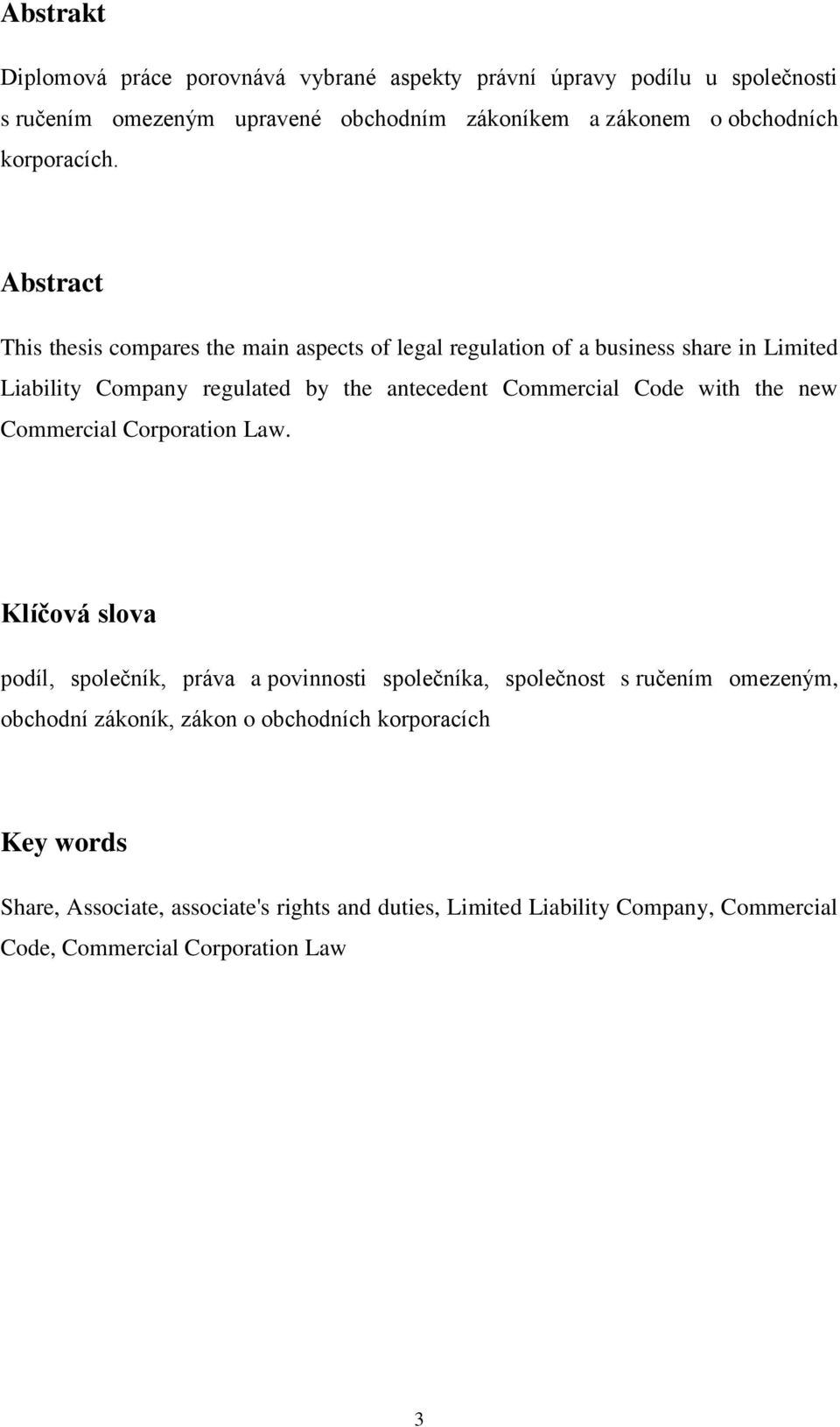 Abstract This thesis compares the main aspects of legal regulation of a business share in Limited Liability Company regulated by the antecedent Commercial Code