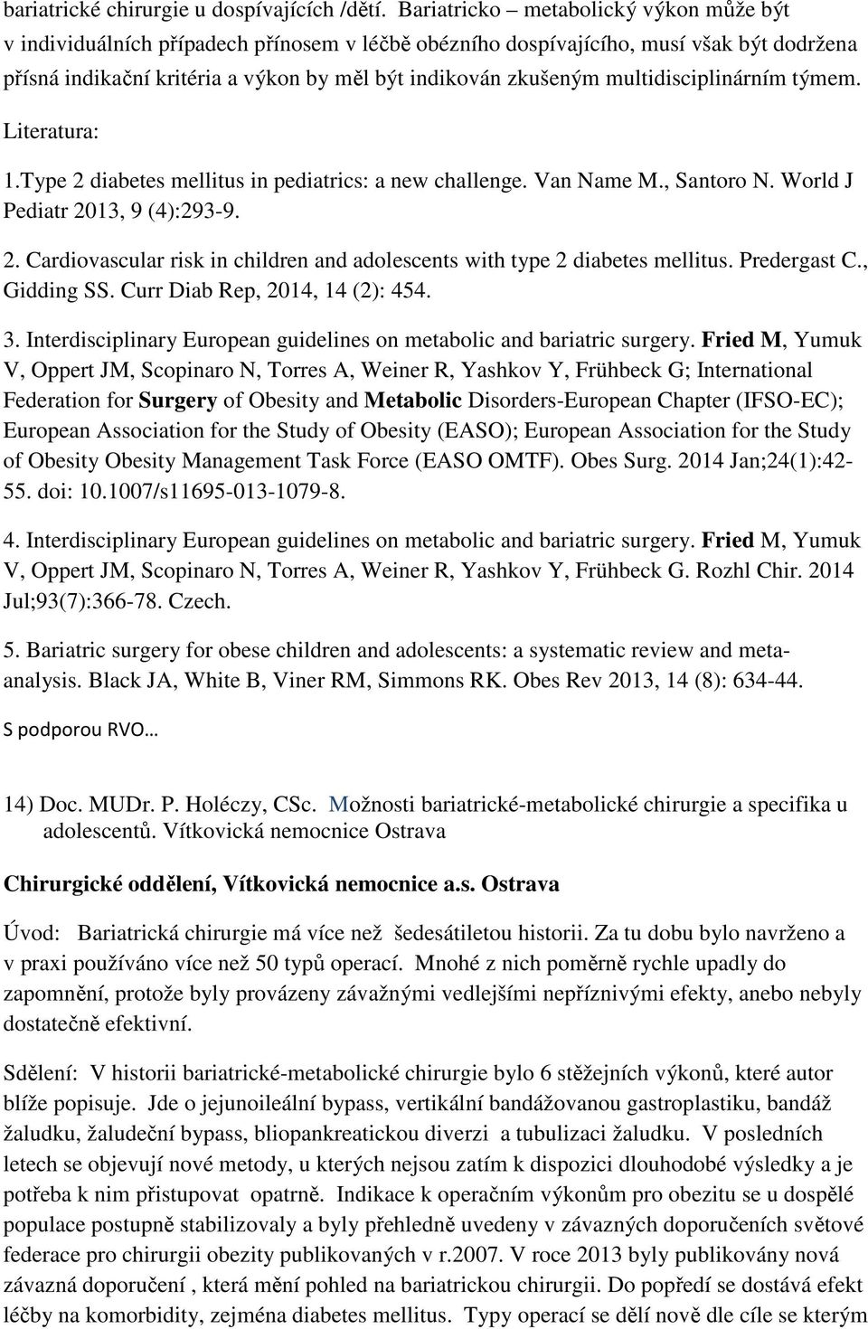 multidisciplinárním týmem. Literatura: 1.Type 2 diabetes mellitus in pediatrics: a new challenge. Van Name M., Santoro N. World J Pediatr 2013, 9 (4):293-9. 2. Cardiovascular risk in children and adolescents with type 2 diabetes mellitus.