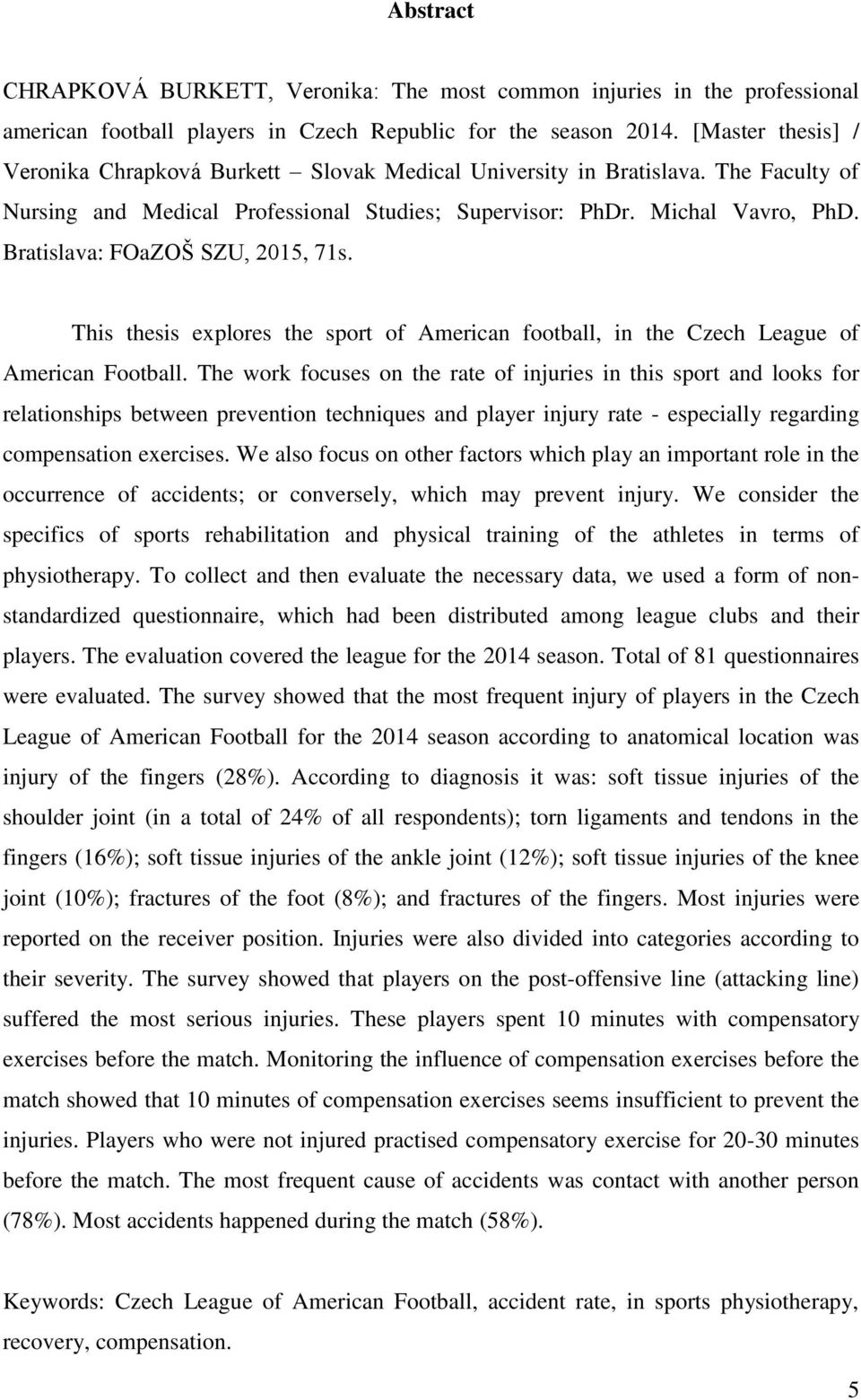 Bratislava: FOaZOŠ SZU, 2015, 71s. This thesis explores the sport of American football, in the Czech League of American Football.