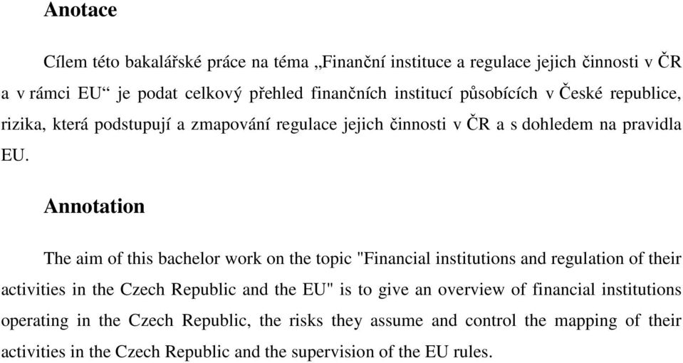 "Annotation The aim of this bachelor work on the topic ""Financial institutions and regulation of their activities in the Czech Republic and the EU"" is to give"