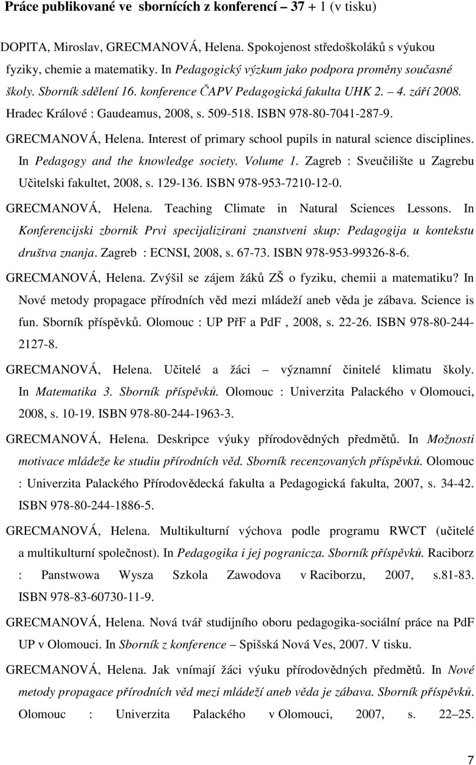 ISBN 978-80-7041-287-9. GRECMANOVÁ, Helena. Interest of primary school pupils in natural science disciplines. In Pedagogy and the knowledge society. Volume 1.