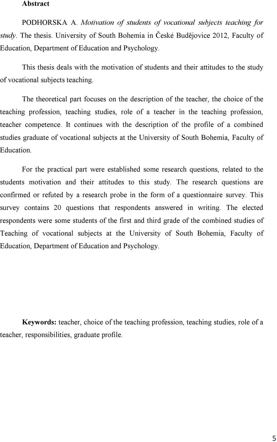 This thesis deals with the motivation of students and their attitudes to the study of vocational subjects teaching.