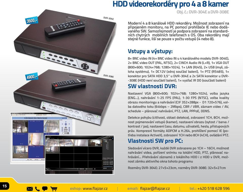 3500,- 4900,- DVR-308E Vstupy a výstupy: 8 BNC video IN (4 BNC video IN u 4 kanálového modelu DVR-304E), 2 BNC video OUT (PAL, NTSC), 2 CINCH Audio IN (L+R), 1 VGA OUT (800 600; 1024 768; 1280 1024),
