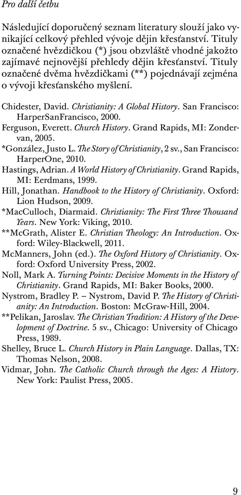 Chidester, David. Christianity: A Global History. San Francisco: HarperSanFrancisco, 2000. Ferguson, Everett. Church History. Grand Rapids, MI: Zondervan, 2005. *González, Justo L.