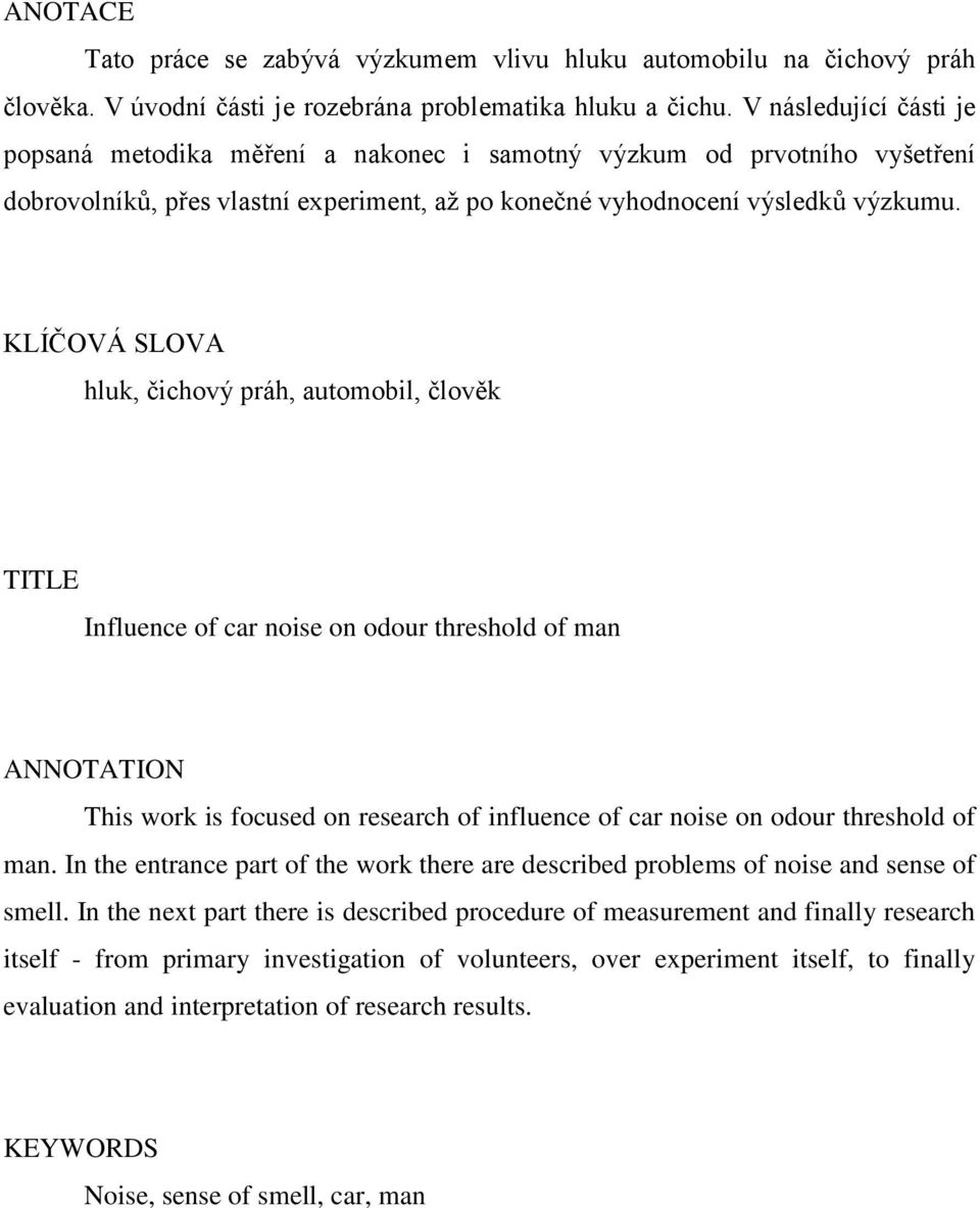 KLÍČOVÁ SLOVA hluk, čichový práh, automobil, člověk TITLE Influence of car noise on odour threshold of man ANNOTATION This work is focused on research of influence of car noise on odour threshold of