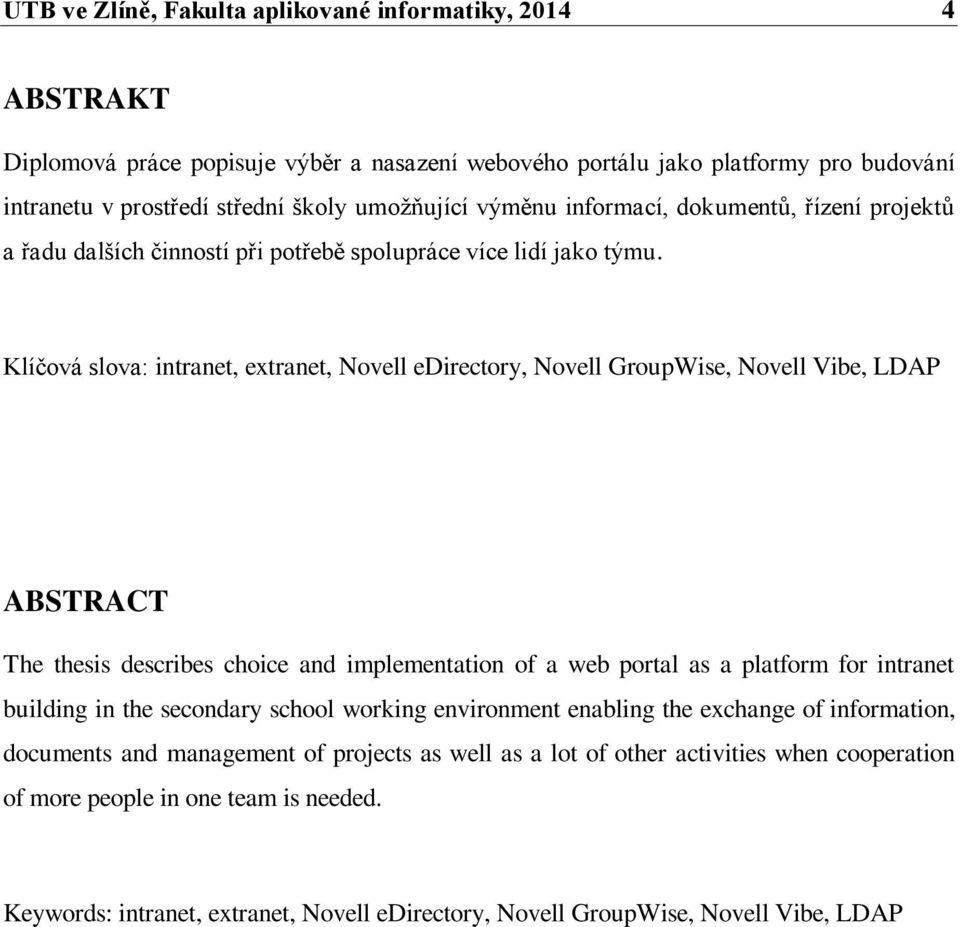 Klíčová slova: intranet, extranet, Novell edirectory, Novell GroupWise, Novell Vibe, LDAP ABSTRACT The thesis describes choice and implementation of a web portal as a platform for intranet building