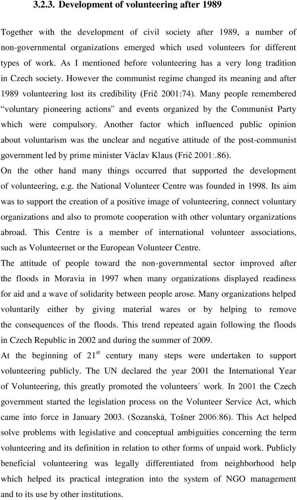 However the communist regime changed its meaning and after 1989 volunteering lost its credibility (Frič 2001:74).