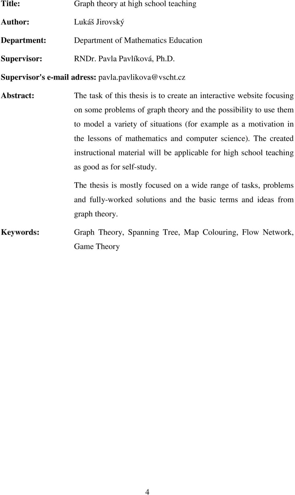 cz Abstract: The task of this thesis is to create an interactive website focusing on some problems of graph theory and the possibility to use them to model a variety of situations (for example as a