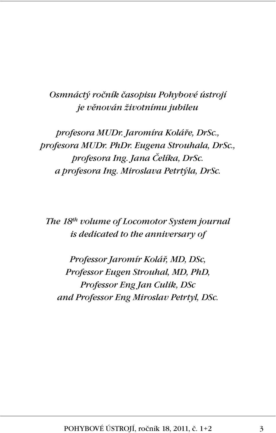 The 18 th volume of Locomotor System journal is dedicated to the anniversary of Professor Jaromír Kolář, MD, DSc, Professor