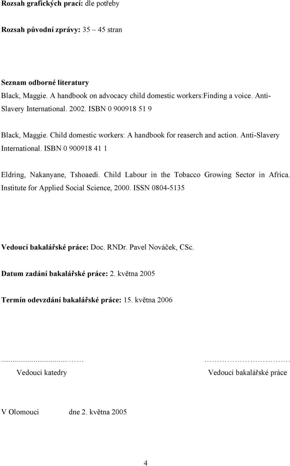 ISBN 0 900918 41 1 Eldring, Nakanyane, Tshoaedi. Child Labour in the Tobacco Growing Sector in Africa. Institute for Applied Social Science, 2000.