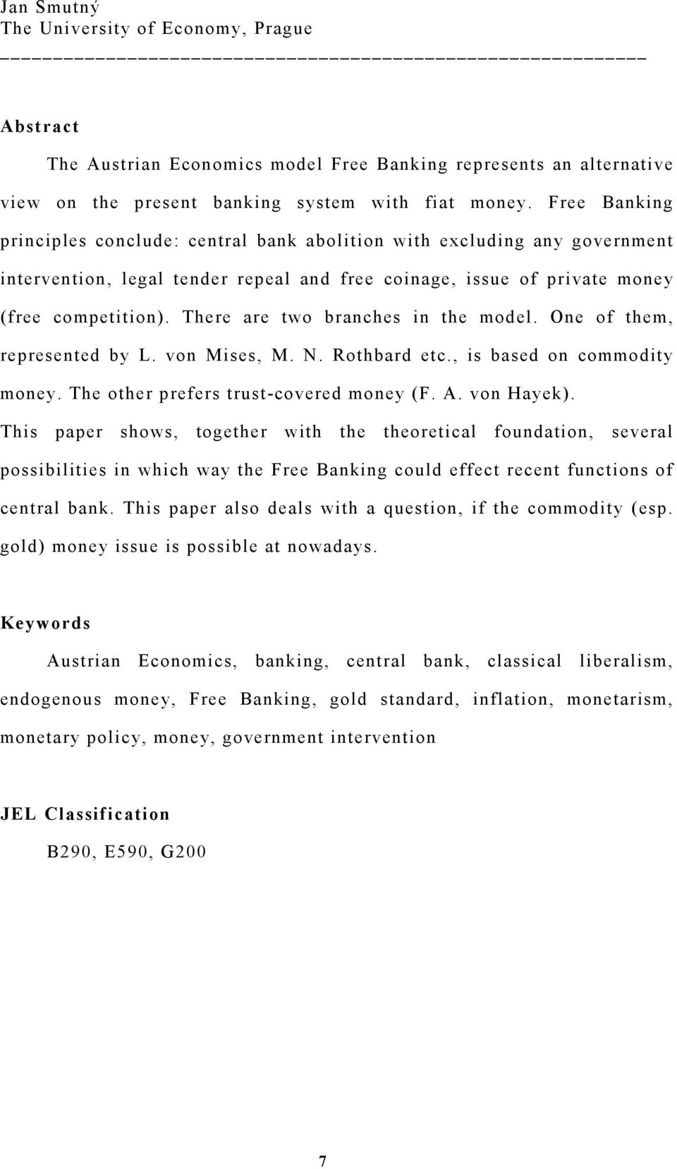 There are two branches in the model. One of them, represented by L. von Mises, M. N. Rothbard etc., is based on commodity money. The other prefers trust-covered money (F. A. von Hayek).