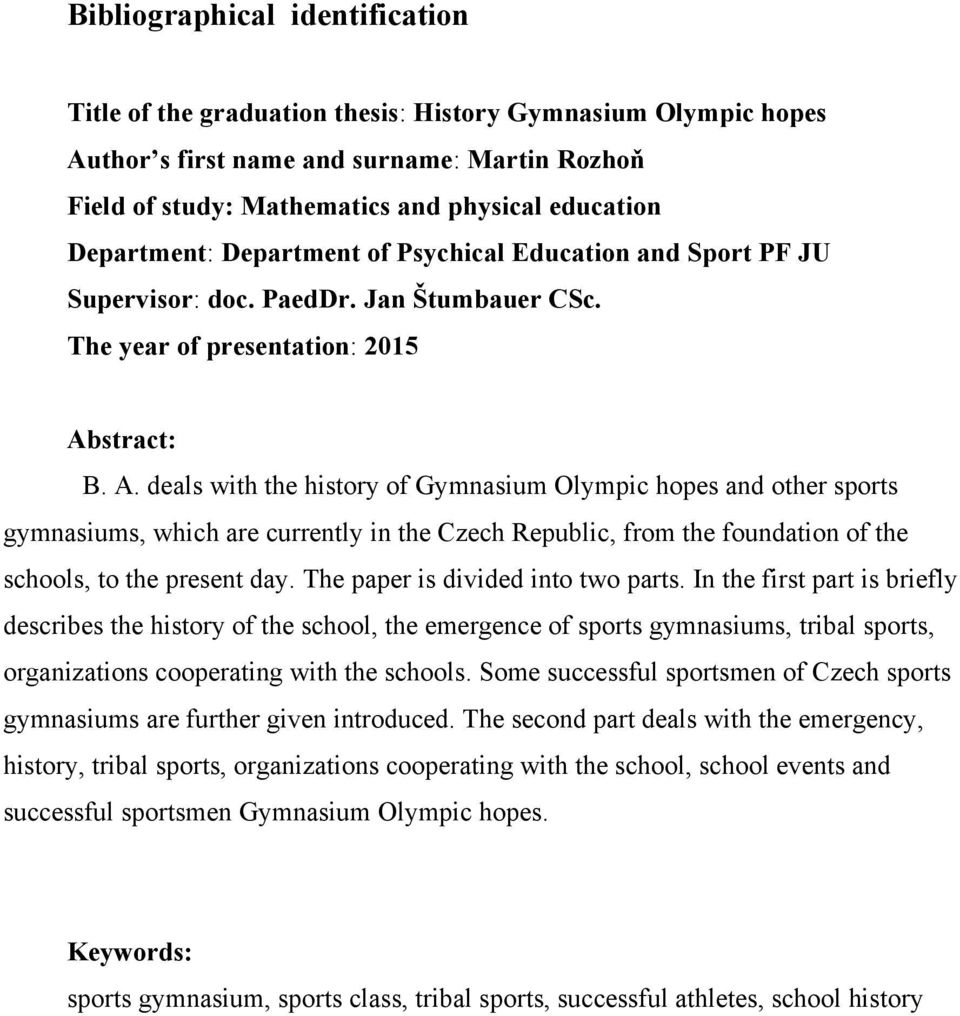 stract: B. A. deals with the history of Gymnasium Olympic hopes and other sports gymnasiums, which are currently in the Czech Republic, from the foundation of the schools, to the present day.