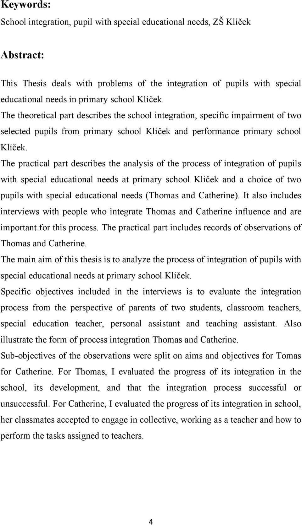 The practical part describes the analysis of the process of integration of pupils with special educational needs at primary school Klíček and a choice of two pupils with special educational needs