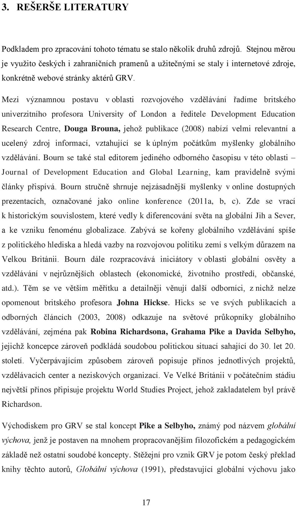 Mezi významnou postavu v oblasti rozvojového vzdělávání řadíme britského univerzitního profesora University of London a ředitele Development Education Research Centre, Douga Brouna, jehož publikace