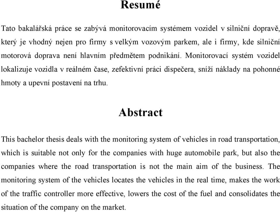 Abstract This bachelor thesis deals with the monitoring system of vehicles in road transportation, which is suitable not only for the companies with huge automobile park, but also the companies where