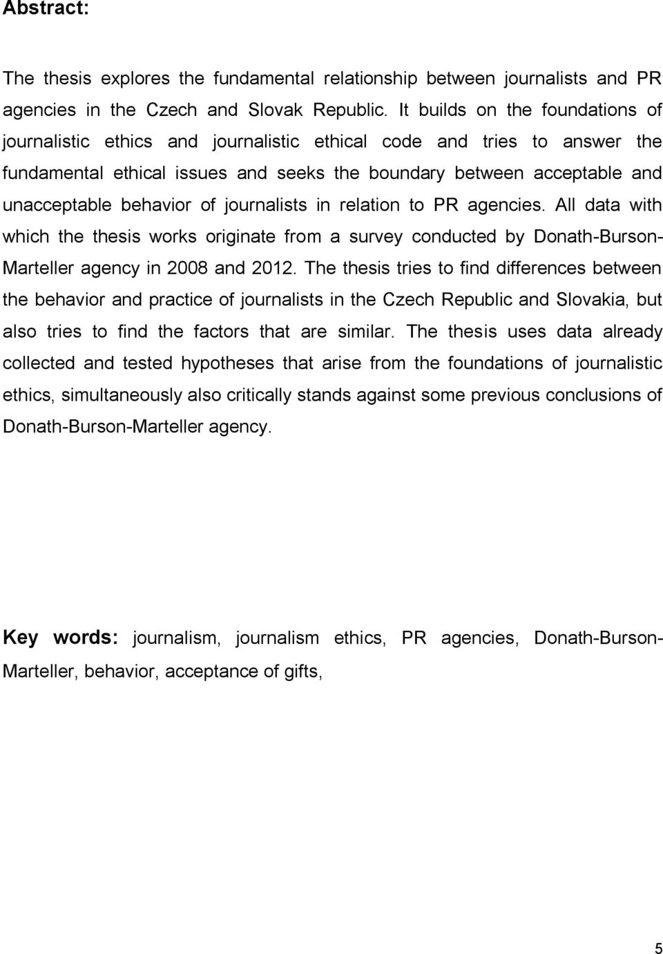 behavior of journalists in relation to PR agencies. All data with which the thesis works originate from a survey conducted by Donath-Burson- Marteller agency in 2008 and 2012.