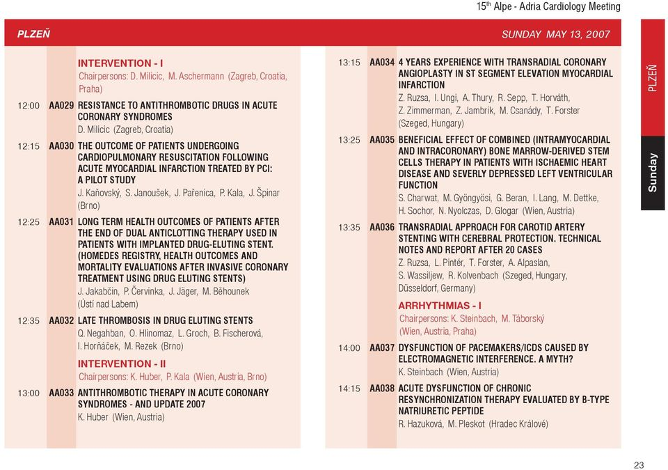 Milicic (Zagreb, Croatia) 12:15 AA030 THE OUTCOME OF PATIENTS UNDERGOING CARDIOPULMONARY RESUSCITATION FOLLOWING ACUTE MYOCARDIAL INFARCTION TREATED BY PCI: A PILOT STUDY J. Kaòovský, S. Janoušek, J.