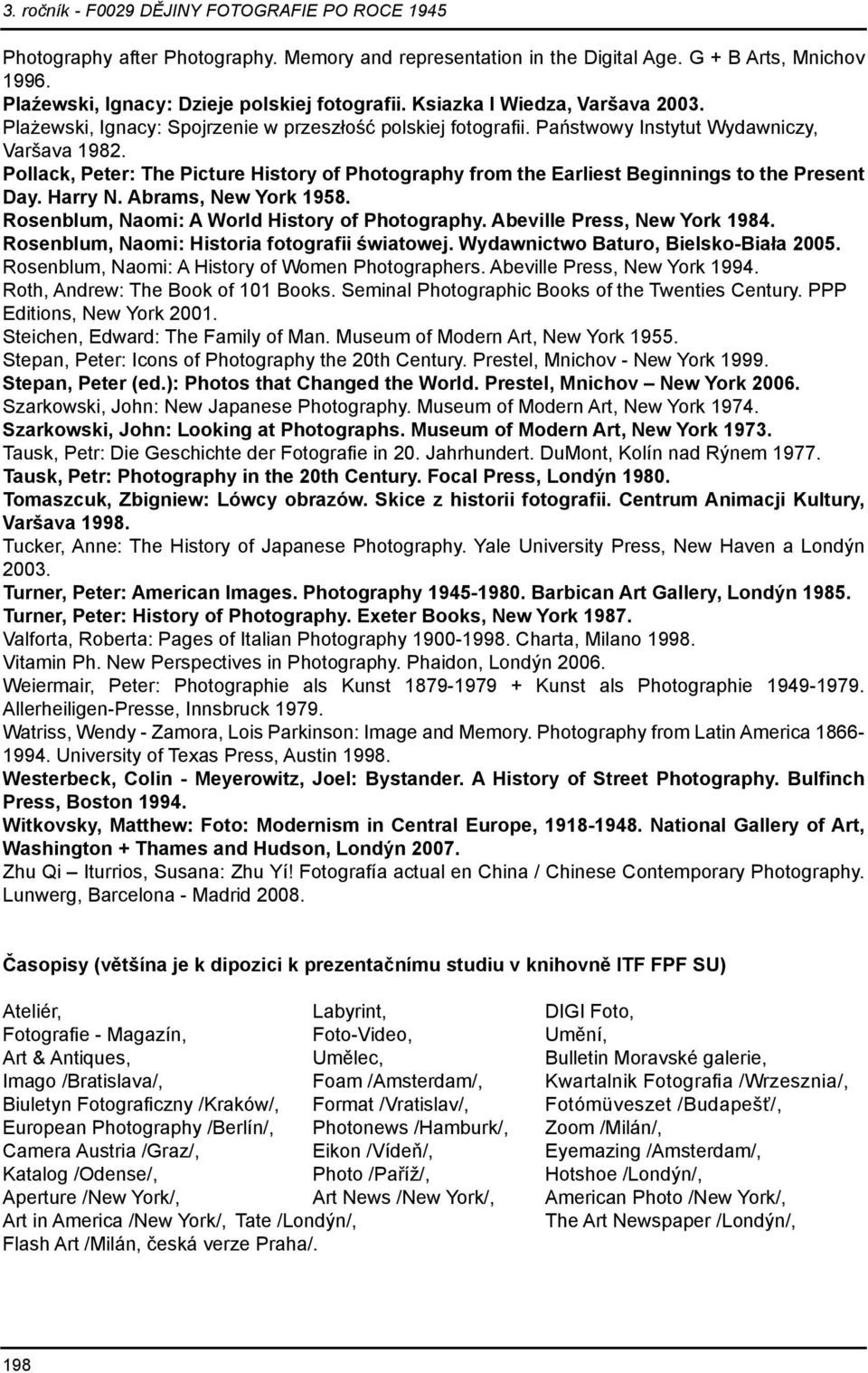Pollack, Peter: The Picture History of Photography from the Earliest Beginnings to the Present Day. Harry N. Abrams, New York 1958. Rosenblum, Naomi: A World History of Photography.
