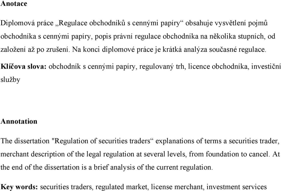 "Klíčova slova: obchodník s cennými papíry, regulovaný trh, licence obchodníka, investiční sluţby Annotation The dissertation ""Regulation of securities traders explanations of"