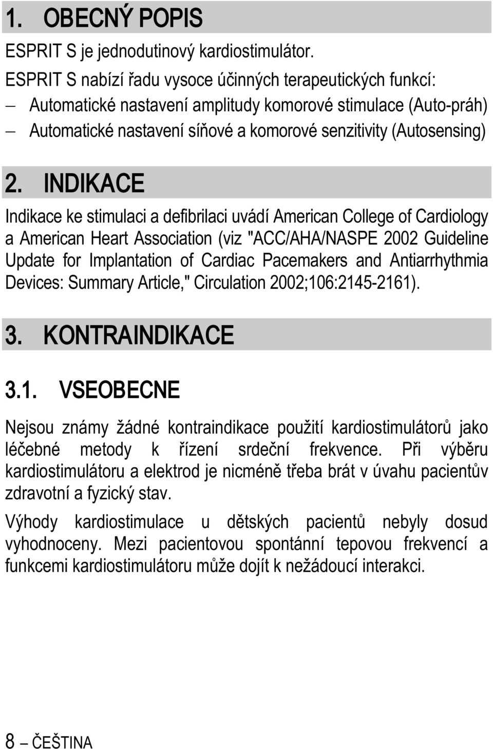 "INDIKACE Indikace ke stimulaci a defibrilaci uvádí American College of Cardiology a American Heart Association (viz ""ACC/AHA/NASPE 2002 Guideline Update for Implantation of Cardiac Pacemakers and"