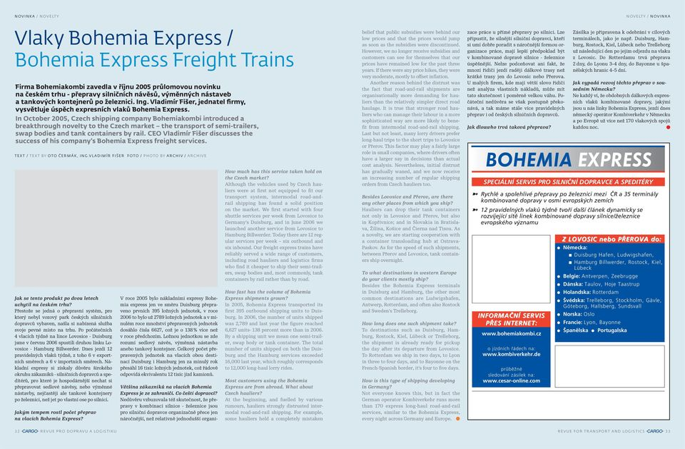 In October 2005, Czech shipping company Bohemiakombi introduced a breakthrough novelty to the Czech market the transport of semi-trailers, swap bodies and tank containers by rail.