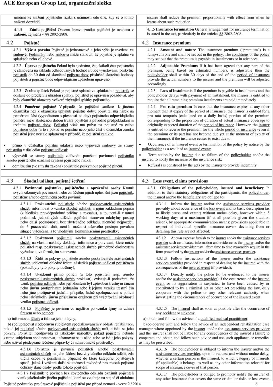 5 Insurance termination General arrangement for insurance termination is stated in the act, particularly in the articles 2802-2808. 4.2 Pojistné 4.2 Insurance premium 4.2.1 Výše a povaha Pojistné je jednorázové a jeho výše je uvedena ve smlouvě.
